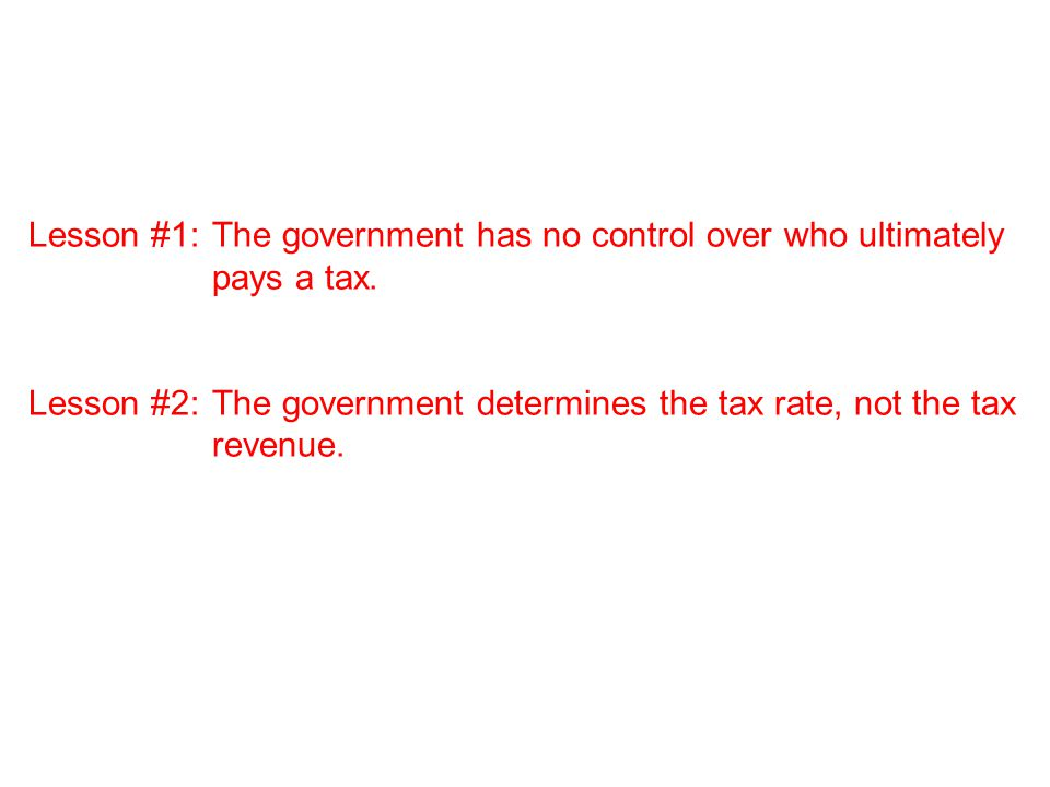 Lesson #1:The government has no control over who ultimately pays a tax.