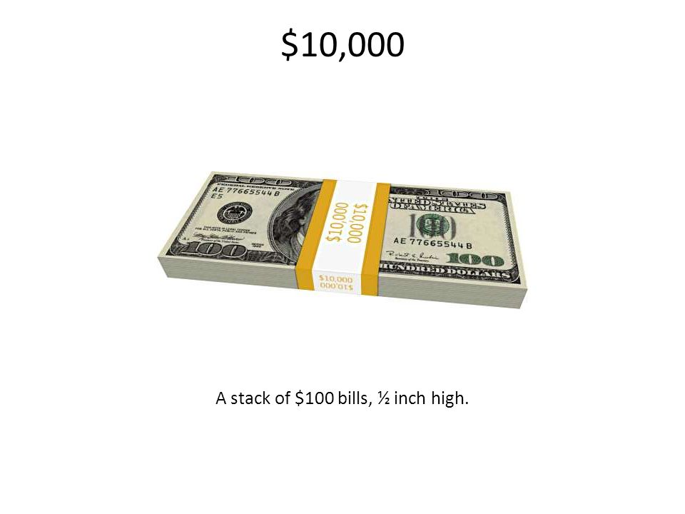 $10,000 A stack of $100 bills, ½ inch high.