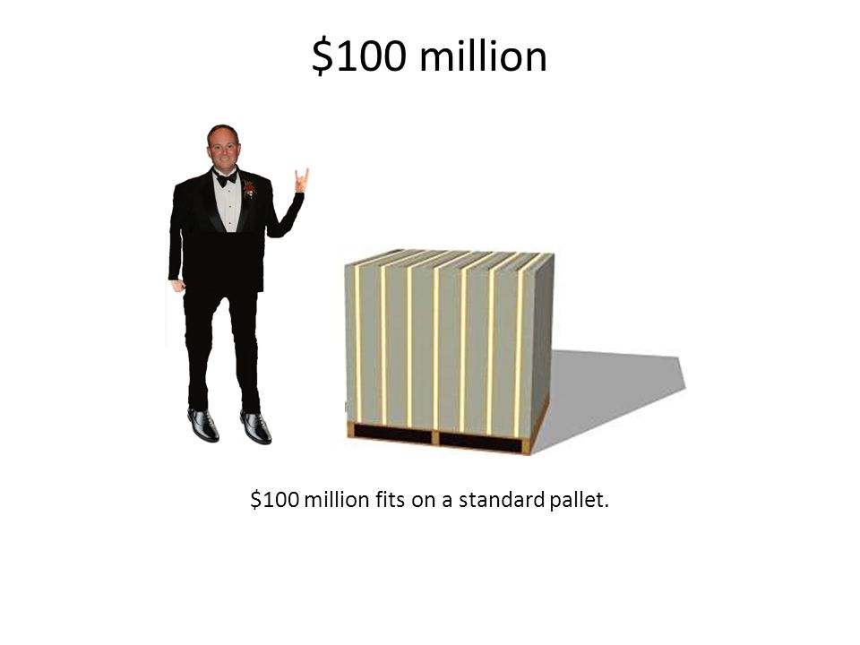 $100 million $100 million fits on a standard pallet.