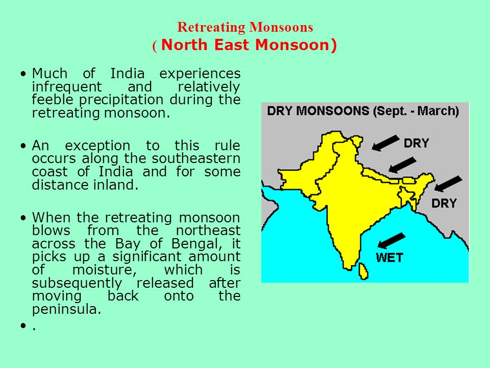 Retreating Monsoons ( North East Monsoon) Much of India experiences infrequent and relatively feeble precipitation during the retreating monsoon. An e