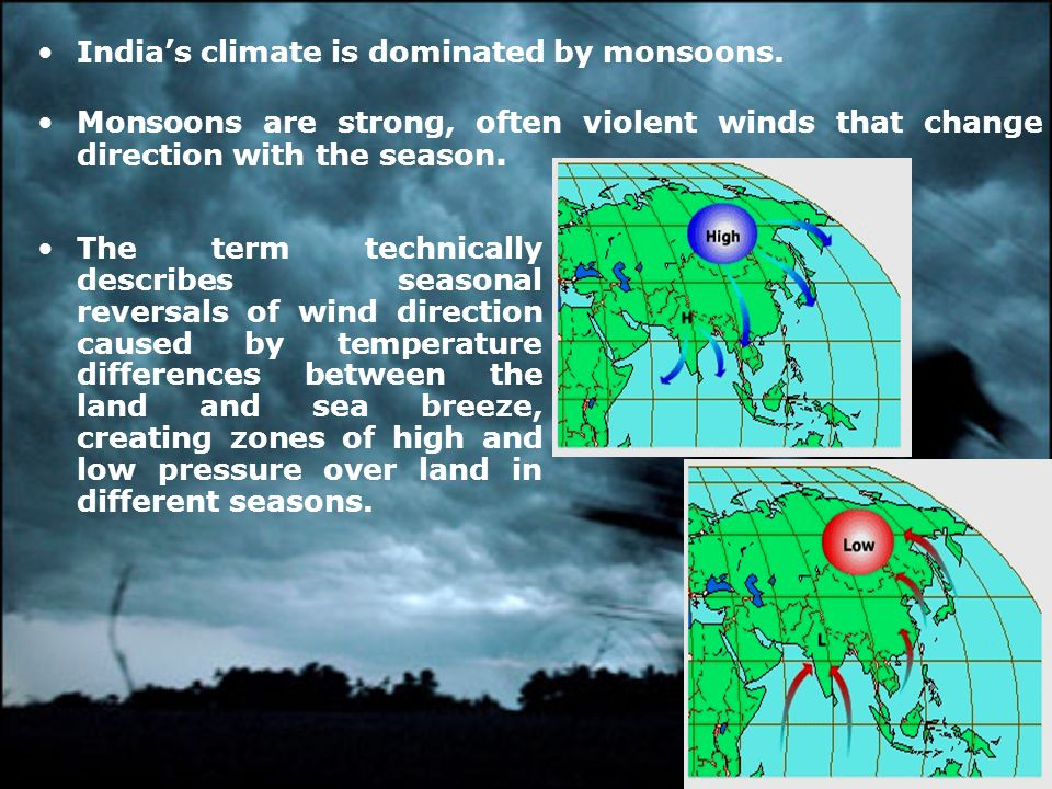 Indias climate is dominated by monsoons. Monsoons are strong, often violent winds that change direction with the season. The term technically describe