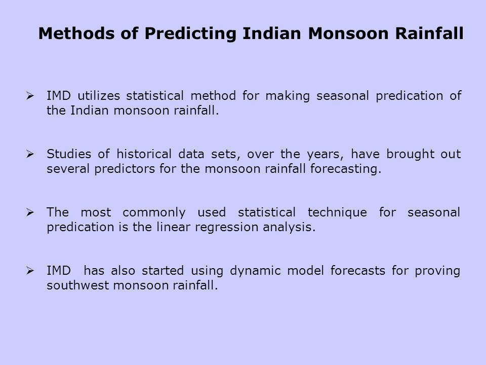 Methods of Predicting Indian Monsoon Rainfall IMD utilizes statistical method for making seasonal predication of the Indian monsoon rainfall. Studies