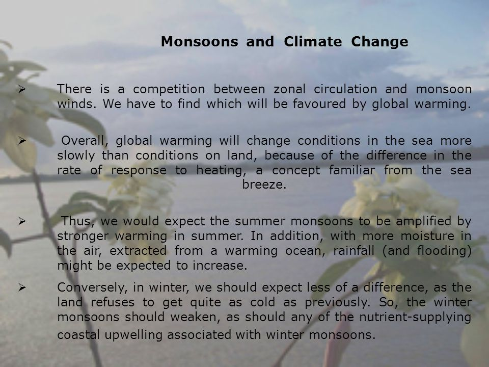 Monsoons and Climate Change There is a competition between zonal circulation and monsoon winds. We have to find which will be favoured by global warmi