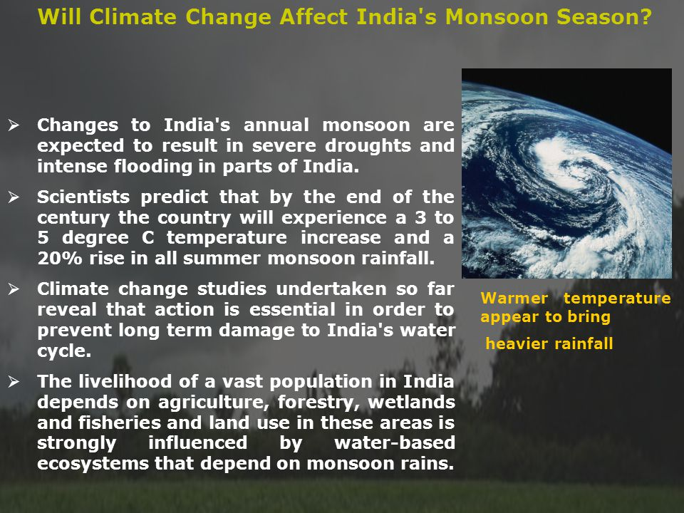 Changes to India's annual monsoon are expected to result in severe droughts and intense flooding in parts of India. Scientists predict that by the end