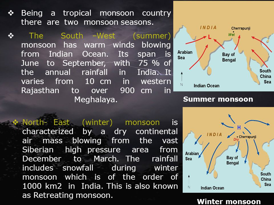 Being a tropical monsoon country there are two monsoon seasons. The South –West (summer) monsoon has warm winds blowing from Indian Ocean. Its span is