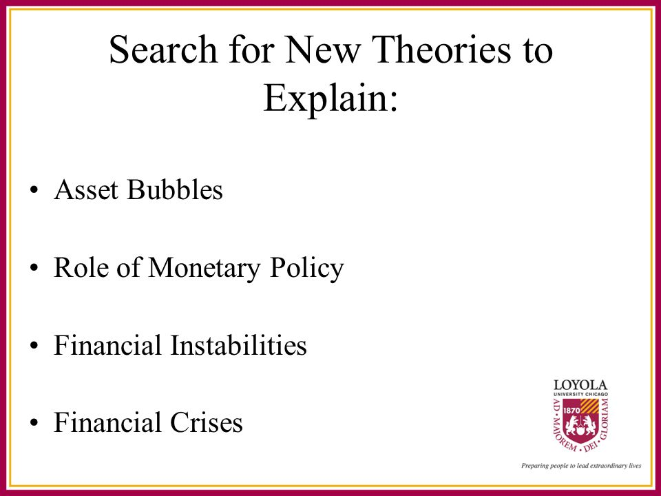 Search for New Theories to Explain: Asset Bubbles Role of Monetary Policy Financial Instabilities Financial Crises