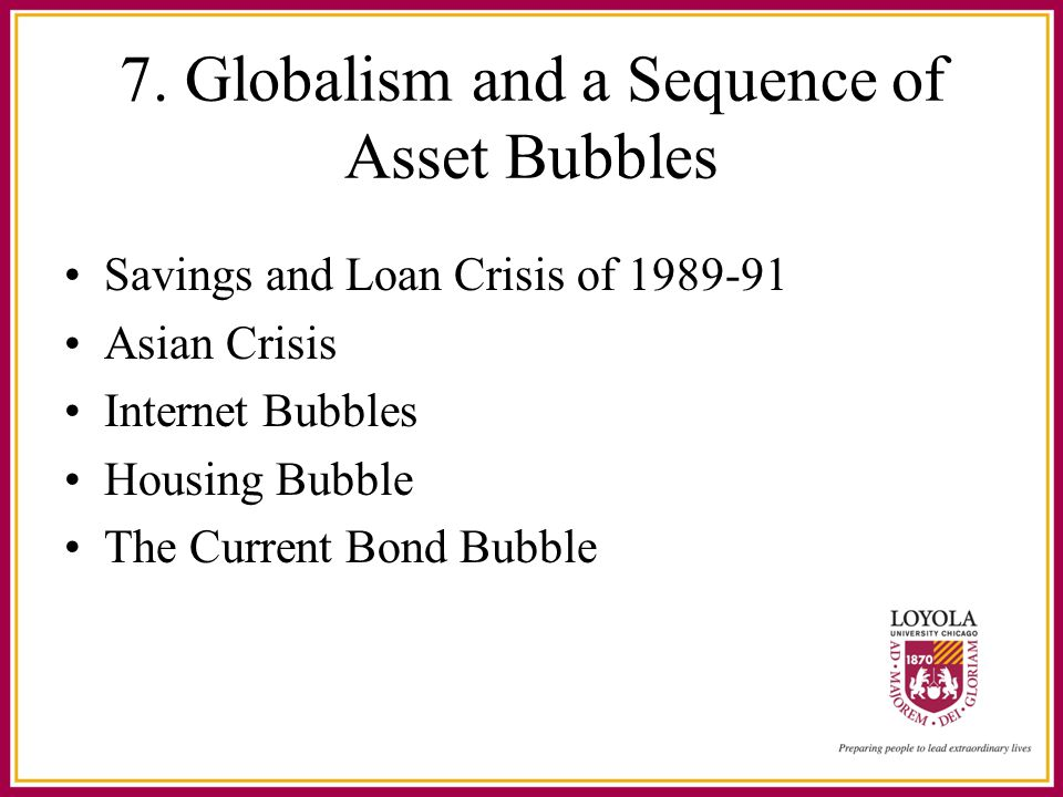 7. Globalism and a Sequence of Asset Bubbles Savings and Loan Crisis of 1989-91 Asian Crisis Internet Bubbles Housing Bubble The Current Bond Bubble