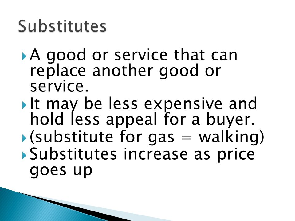 A good or service that can replace another good or service. It may be less expensive and hold less appeal for a buyer. (substitute for gas = walking)