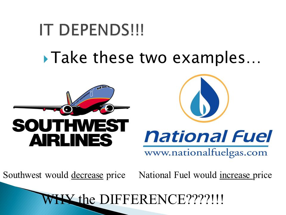 Take these two examples… Southwest would decrease priceNational Fuel would increase price WHY the DIFFERENCE !!!