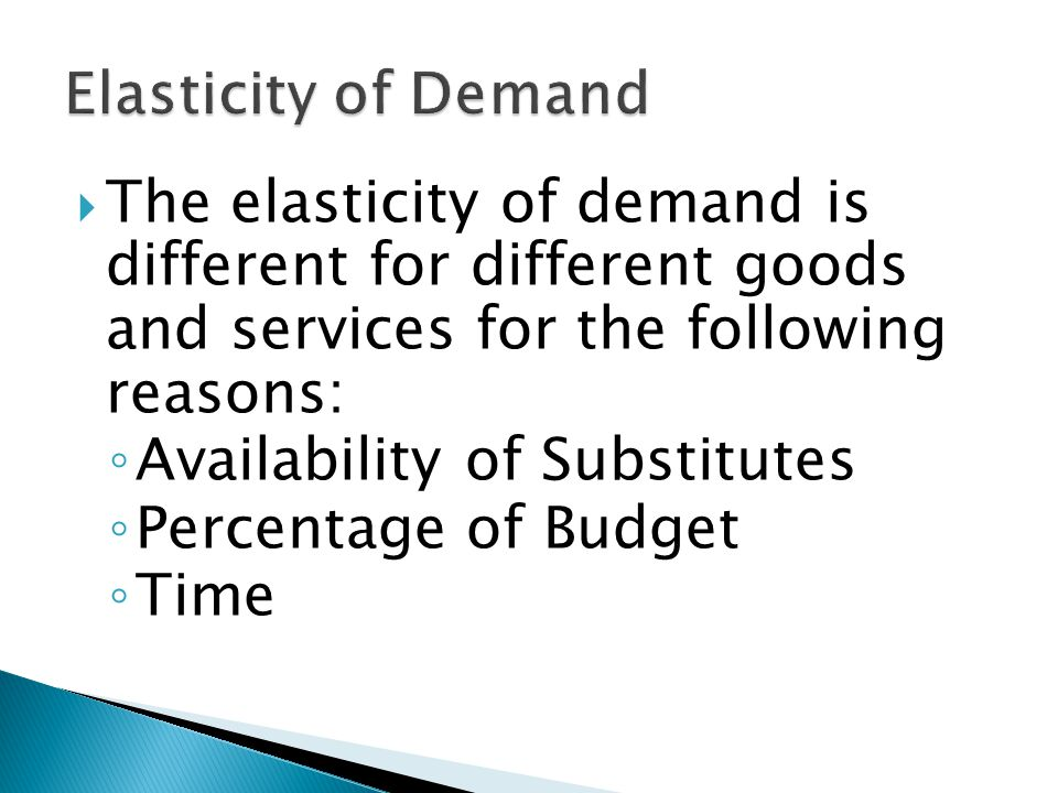 The elasticity of demand is different for different goods and services for the following reasons: Availability of Substitutes Percentage of Budget Time
