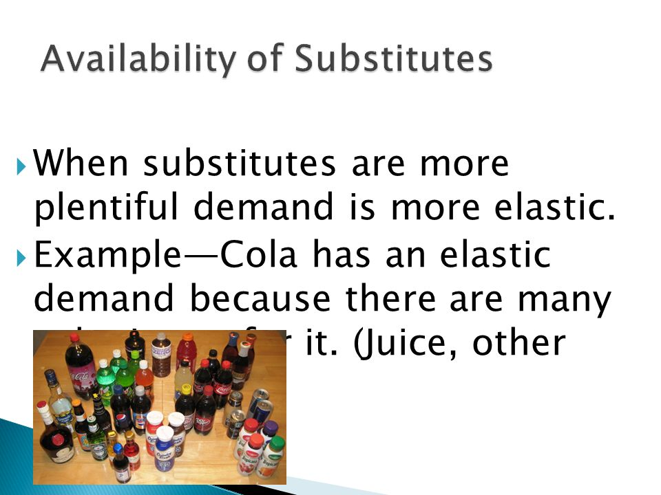 When substitutes are more plentiful demand is more elastic.