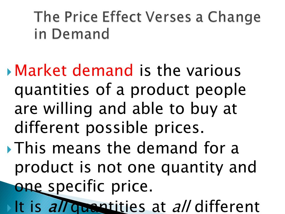 Market demand is the various quantities of a product people are willing and able to buy at different possible prices.