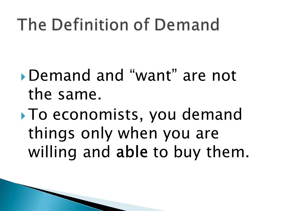 Demand and want are not the same. To economists, you demand things only when you are willing and able to buy them.