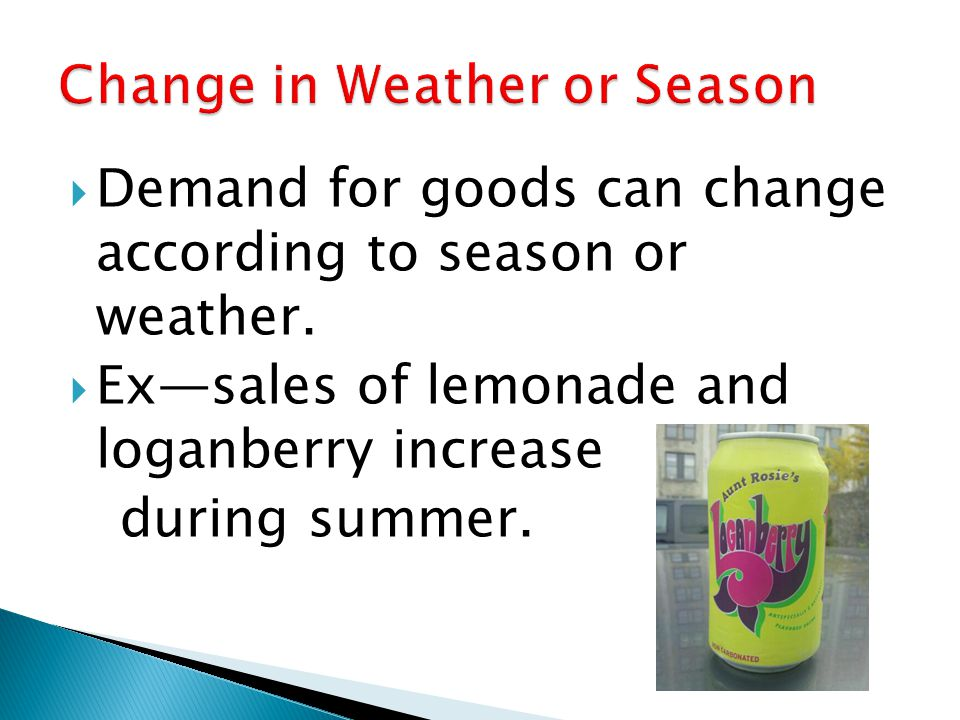 Demand for goods can change according to season or weather. Exsales of lemonade and loganberry increase during summer.