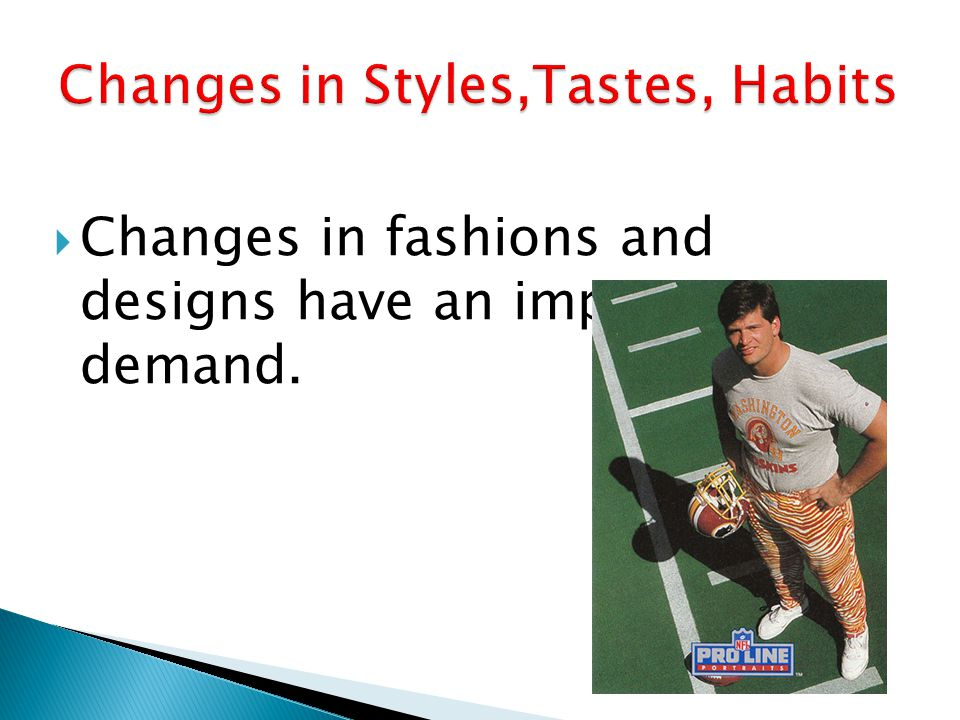 Changes in fashions and designs have an impact on demand.