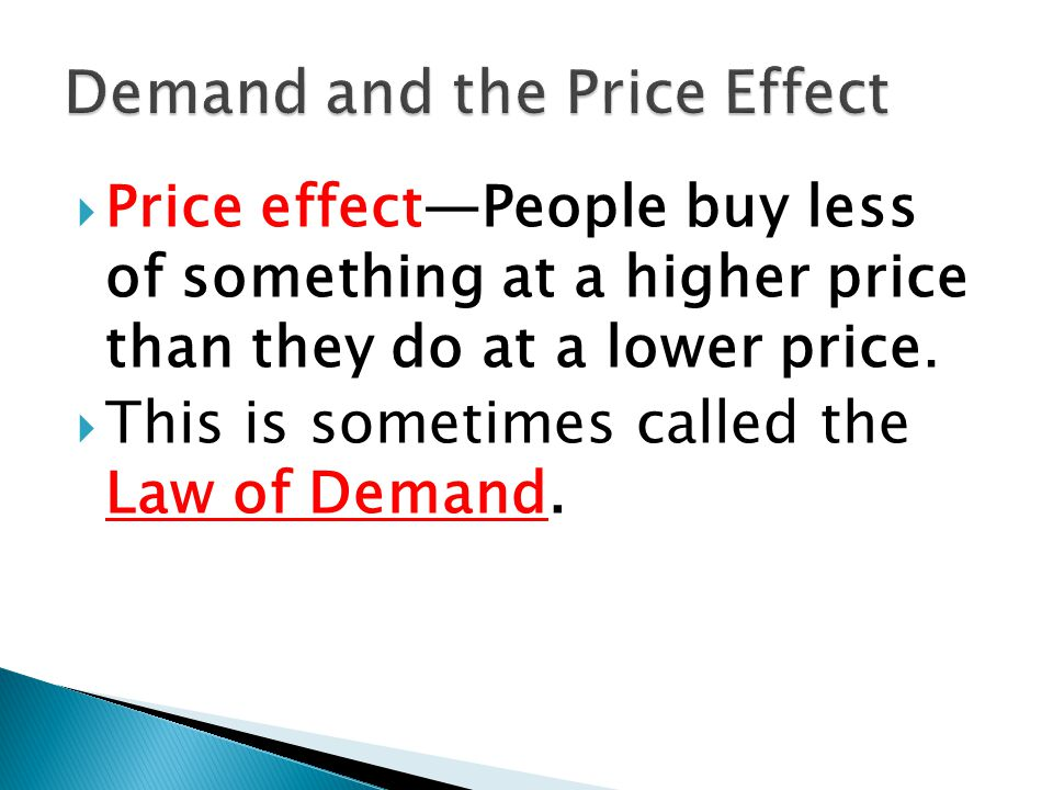 Price effectPeople buy less of something at a higher price than they do at a lower price. This is sometimes called the Law of Demand.