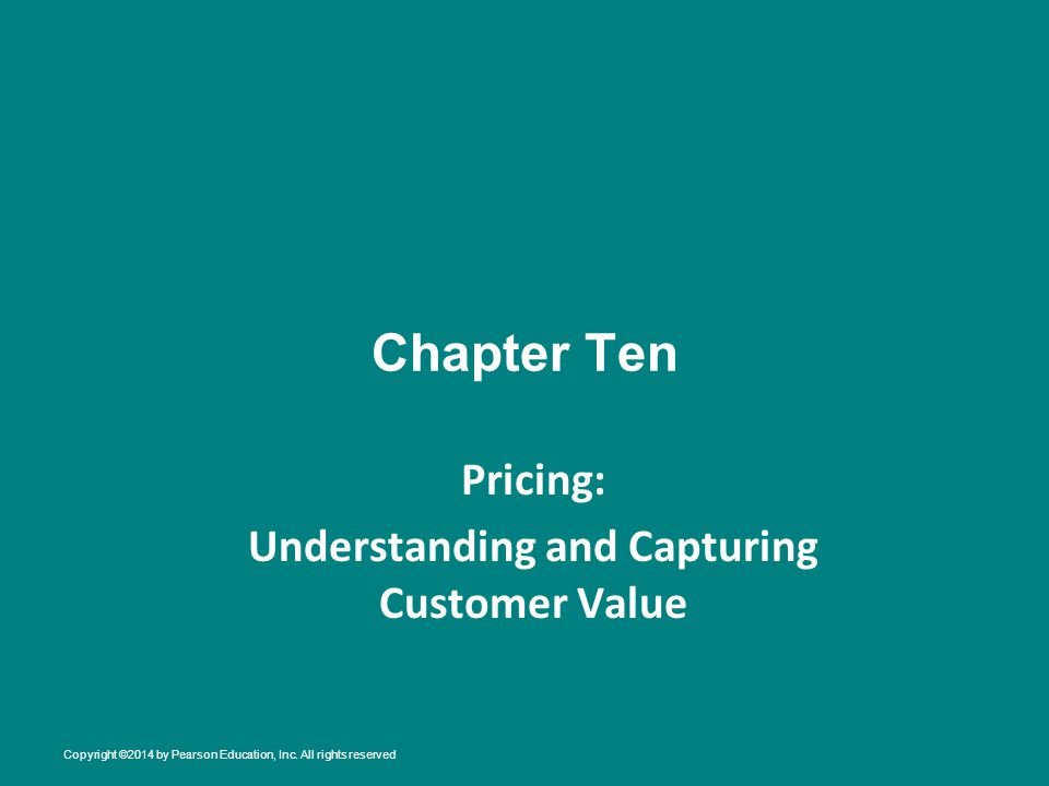 Chapter Ten Pricing: Understanding and Capturing Customer Value Copyright ©2014 by Pearson Education, Inc. All rights reserved