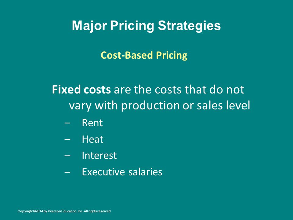 Major Pricing Strategies Fixed costs are the costs that do not vary with production or sales level –Rent –Heat –Interest –Executive salaries Cost-Based Pricing Copyright ©2014 by Pearson Education, Inc.