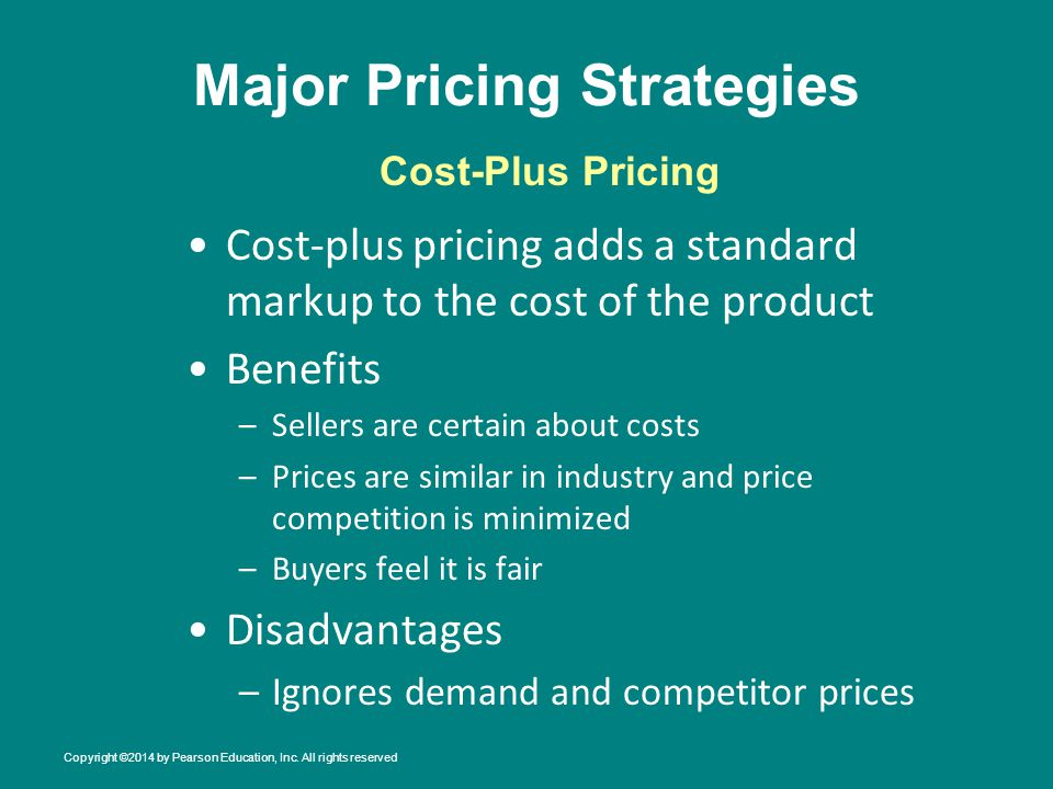 Major Pricing Strategies Cost-plus pricing adds a standard markup to the cost of the product Benefits –Sellers are certain about costs –Prices are similar in industry and price competition is minimized –Buyers feel it is fair Disadvantages –Ignores demand and competitor prices Cost-Plus Pricing Copyright ©2014 by Pearson Education, Inc.