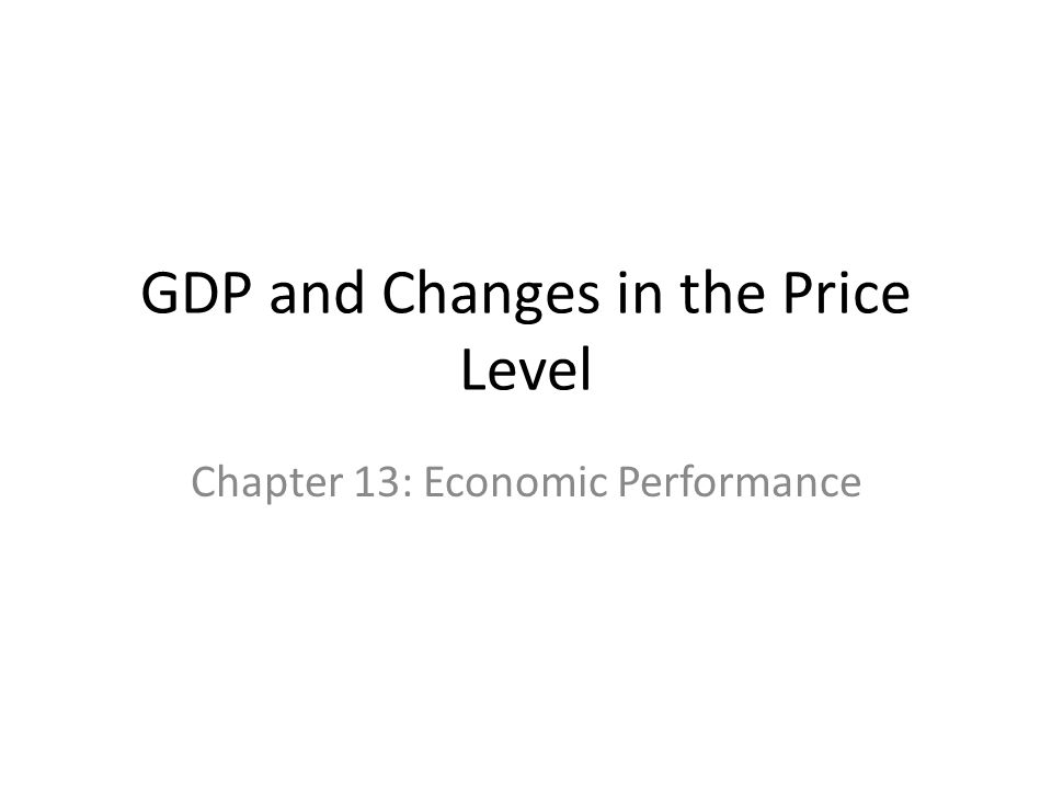 GDP and Changes in the Price Level Chapter 13: Economic Performance