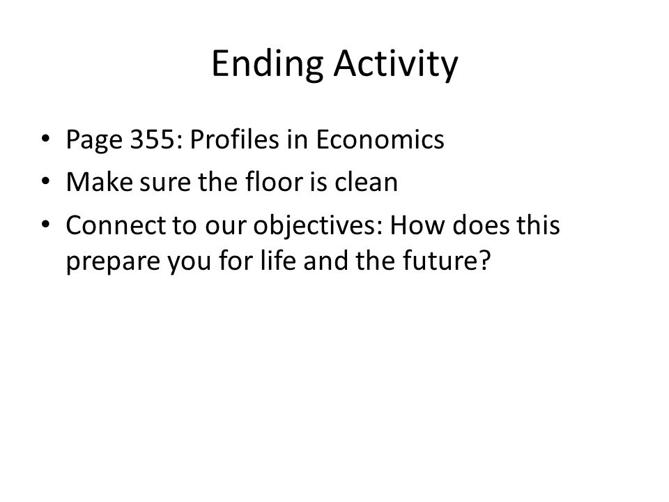 Ending Activity Page 355: Profiles in Economics Make sure the floor is clean Connect to our objectives: How does this prepare you for life and the future