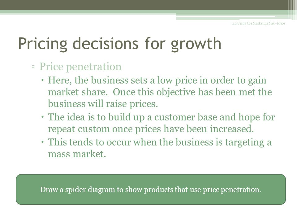 Pricing decisions for growth There are a variety of pricing methods used by a business when trying to grow: Price skimming This involves setting a hig