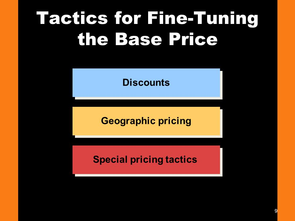 9 Tactics for Fine-Tuning the Base Price Special pricing tactics Discounts Geographic pricing