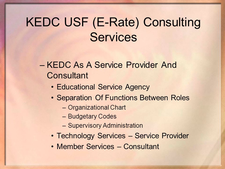 KEDC USF (E-Rate) Consulting Services –KEDC As A Service Provider And Consultant Educational Service Agency Separation Of Functions Between Roles –Org