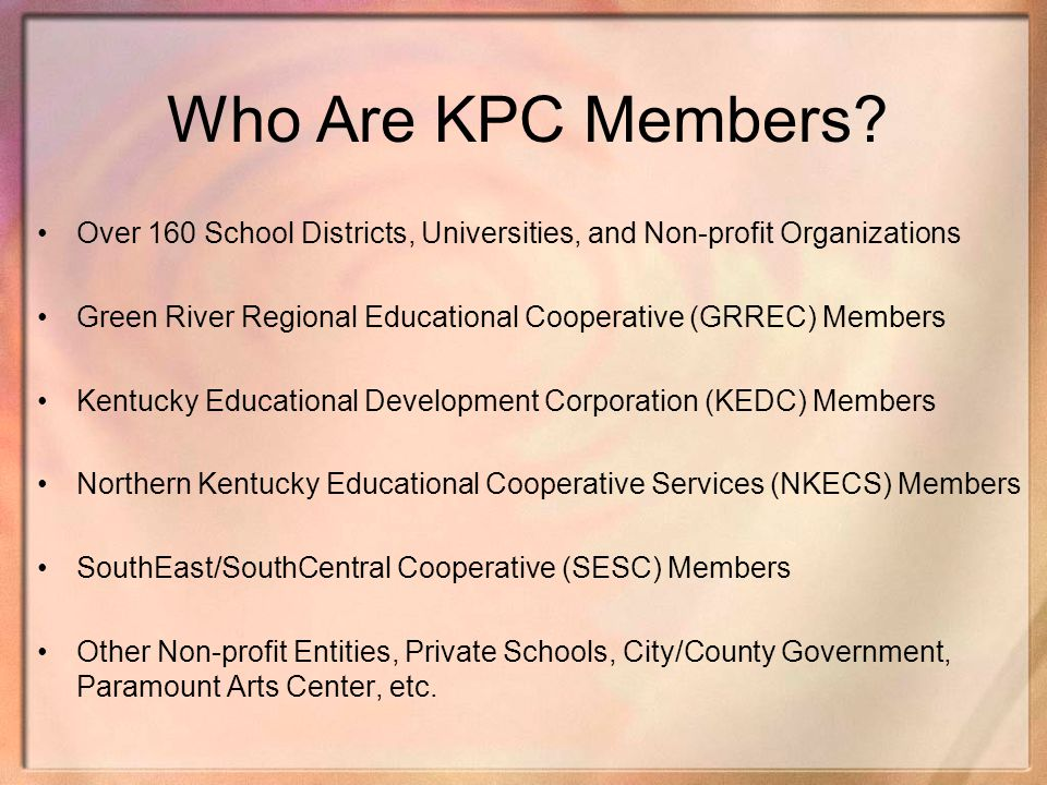 Who Are KPC Members? Over 160 School Districts, Universities, and Non-profit Organizations Green River Regional Educational Cooperative (GRREC) Member