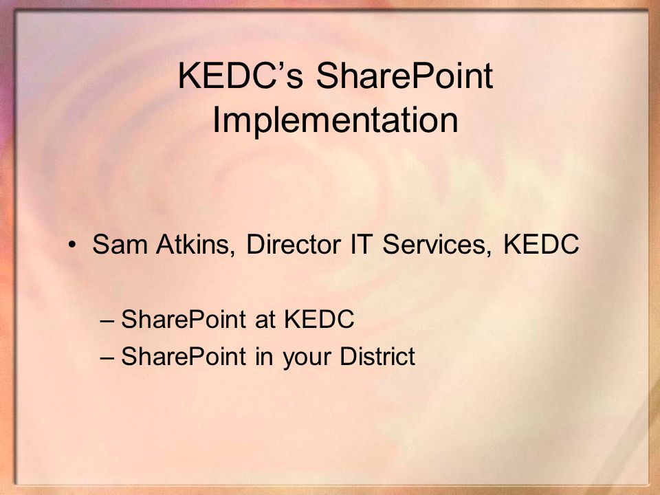 KEDCs SharePoint Implementation Sam Atkins, Director IT Services, KEDC –SharePoint at KEDC –SharePoint in your District