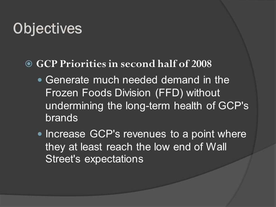 Objectives GCP Priorities in second half of 2008 Generate much needed demand in the Frozen Foods Division (FFD) without undermining the long-term health of GCP s brands Increase GCP s revenues to a point where they at least reach the low end of Wall Street s expectations
