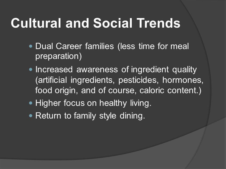 Cultural and Social Trends Dual Career families (less time for meal preparation) Increased awareness of ingredient quality (artificial ingredients, pesticides, hormones, food origin, and of course, caloric content.) Higher focus on healthy living.