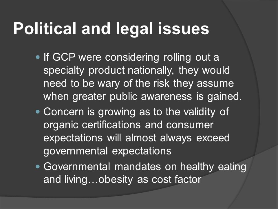 Political and legal issues If GCP were considering rolling out a specialty product nationally, they would need to be wary of the risk they assume when greater public awareness is gained.