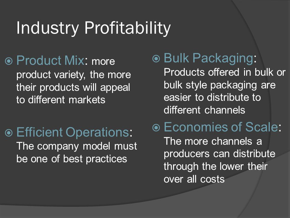 Industry Profitability Product Mix: more product variety, the more their products will appeal to different markets Efficient Operations: The company model must be one of best practices Bulk Packaging: Products offered in bulk or bulk style packaging are easier to distribute to different channels Economies of Scale: The more channels a producers can distribute through the lower their over all costs