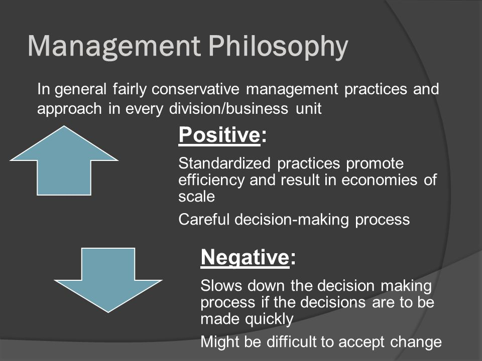 Management Philosophy Positive: Standardized practices promote efficiency and result in economies of scale Careful decision-making process Negative: Slows down the decision making process if the decisions are to be made quickly Might be difficult to accept change In general fairly conservative management practices and approach in every division/business unit