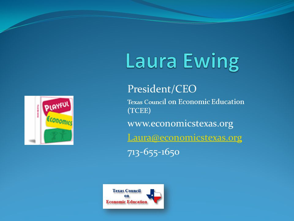 President/CEO Texas Counci l on Economic Education (TCEE) www.economicstexas.org Laura@economicstexas.org 713-655-1650