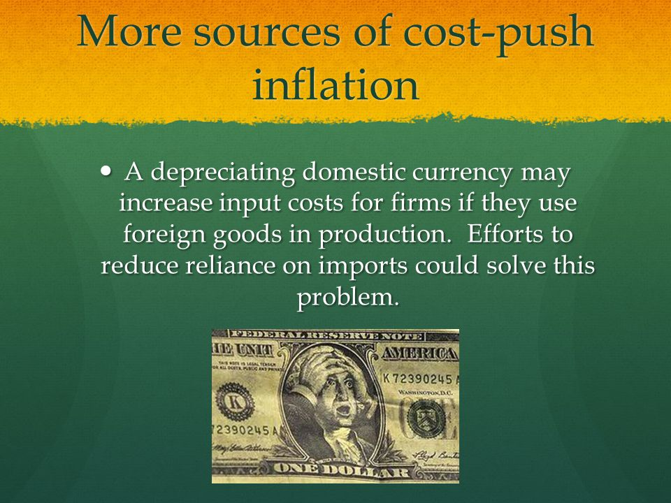 More sources of cost-push inflation A depreciating domestic currency may increase input costs for firms if they use foreign goods in production.