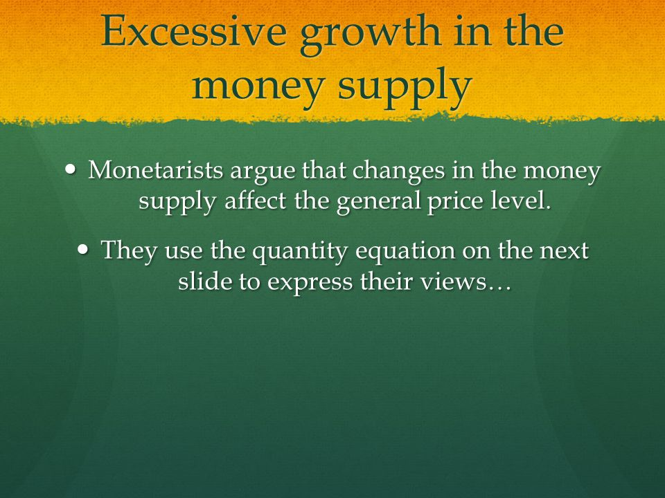 Excessive growth in the money supply Monetarists argue that changes in the money supply affect the general price level.