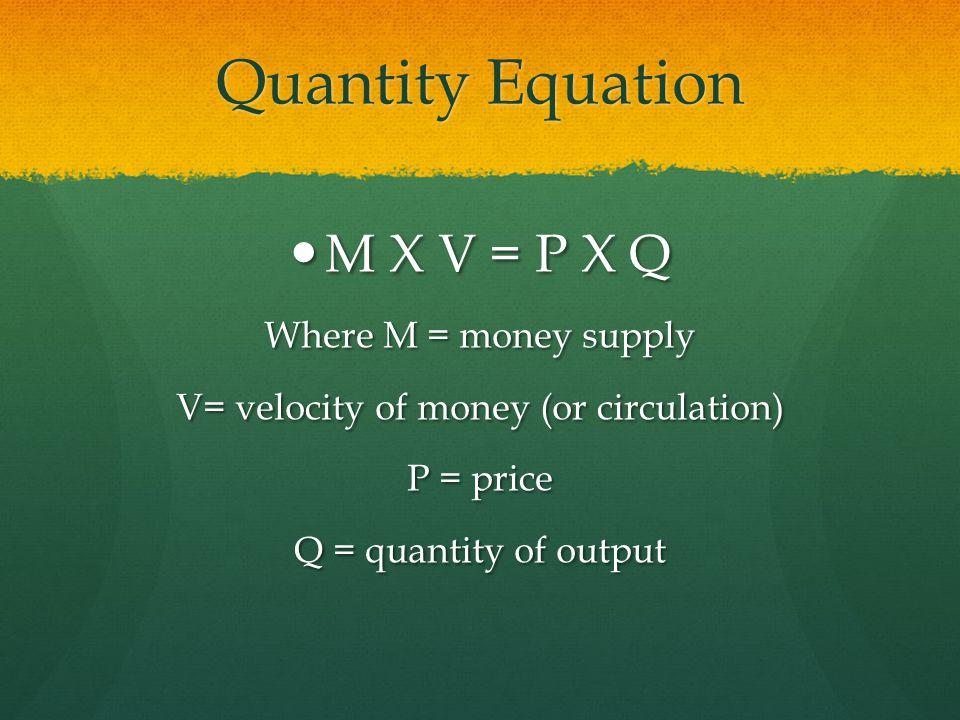 Quantity Equation M X V = P X Q M X V = P X Q Where M = money supply V= velocity of money (or circulation) P = price Q = quantity of output