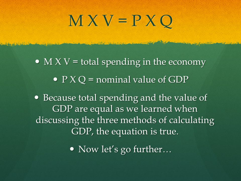 M X V = P X Q M X V = total spending in the economy M X V = total spending in the economy P X Q = nominal value of GDP P X Q = nominal value of GDP Because total spending and the value of GDP are equal as we learned when discussing the three methods of calculating GDP, the equation is true.