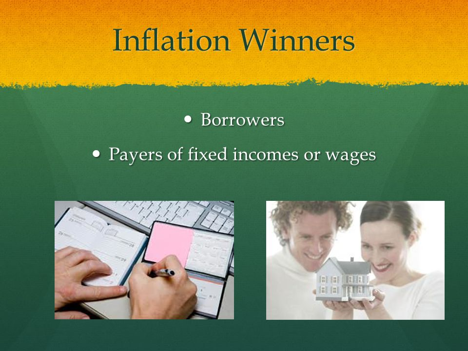 Inflation Winners Borrowers Borrowers Payers of fixed incomes or wages Payers of fixed incomes or wages