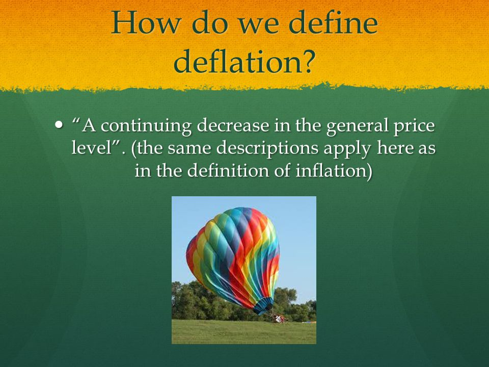 How do we define deflation.A continuing decrease in the general price level.