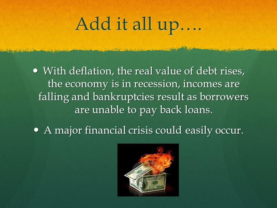 Add it all up…. With deflation, the real value of debt rises, the economy is in recession, incomes are falling and bankruptcies result as borrowers ar