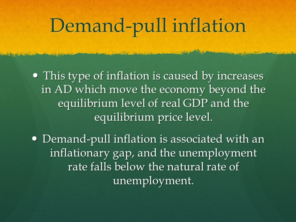 Demand-pull inflation This type of inflation is caused by increases in AD which move the economy beyond the equilibrium level of real GDP and the equilibrium price level.