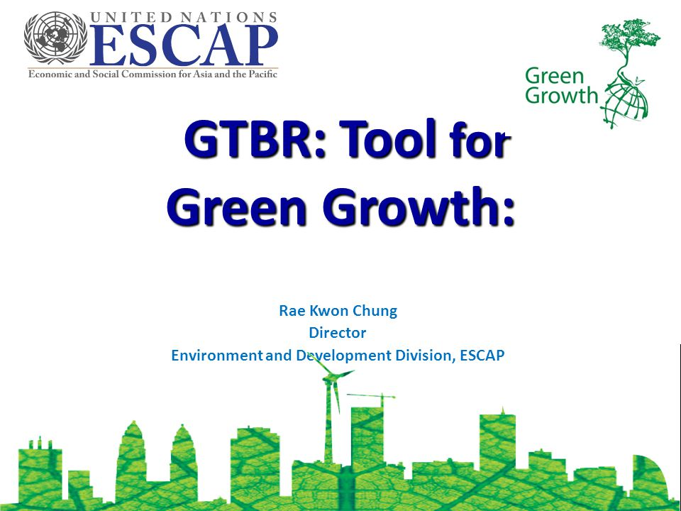 GTBR: Tool for Green Growth: GTBR: Tool for Green Growth: Rae Kwon Chung Director Environment and Development Division, ESCAP
