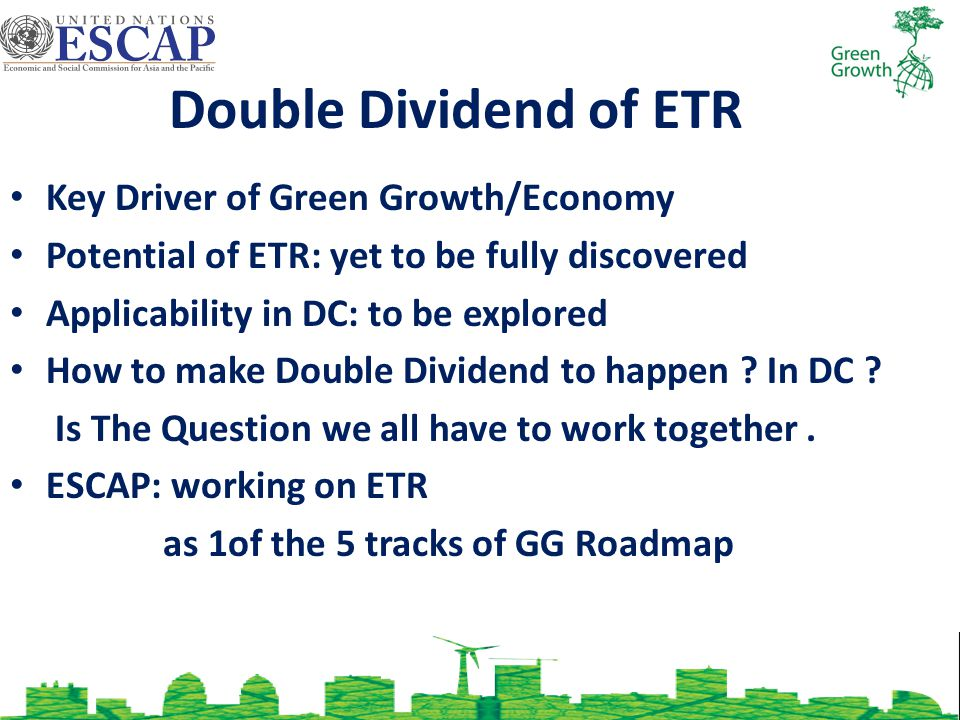 Double Dividend of ETR Key Driver of Green Growth/Economy Potential of ETR: yet to be fully discovered Applicability in DC: to be explored How to make Double Dividend to happen .