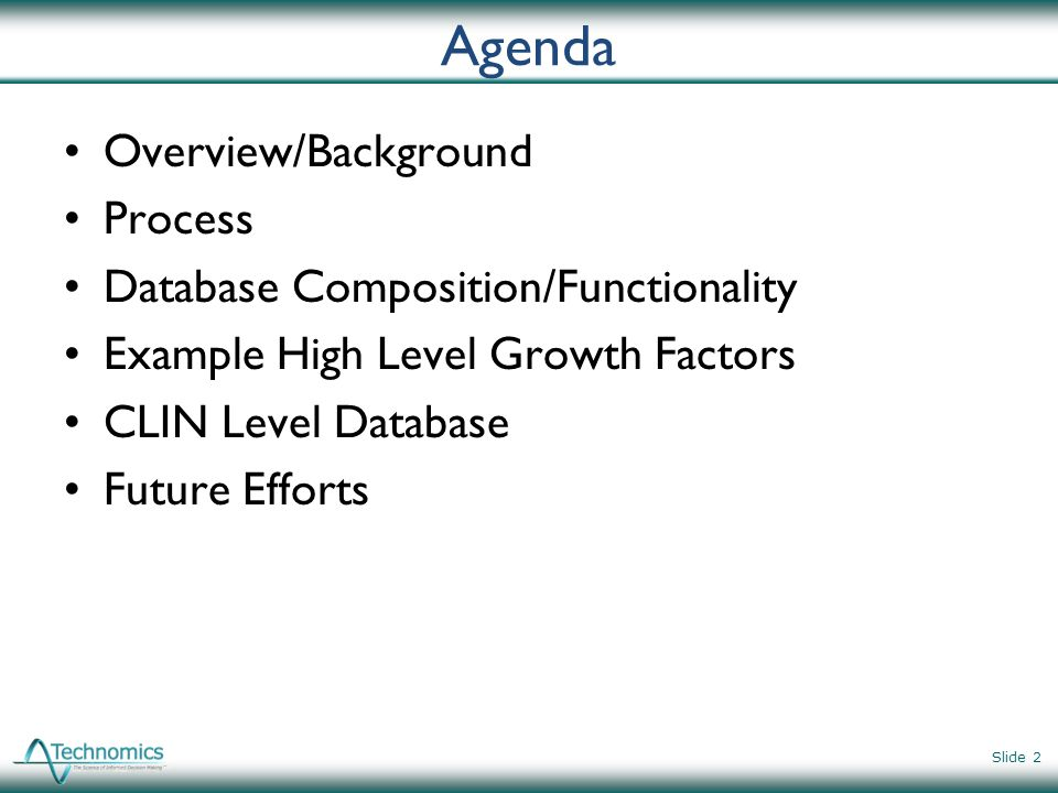 Agenda Overview/Background Process Database Composition/Functionality Example High Level Growth Factors CLIN Level Database Future Efforts Slide 2