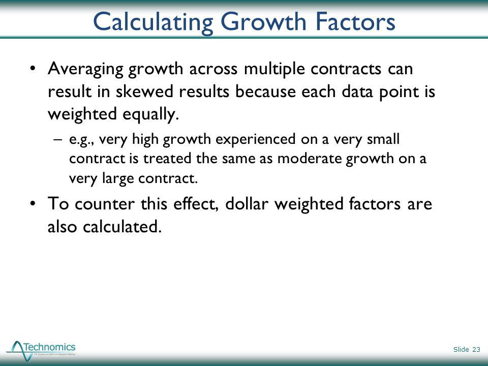 Calculating Growth Factors Averaging growth across multiple contracts can result in skewed results because each data point is weighted equally. –e.g.,