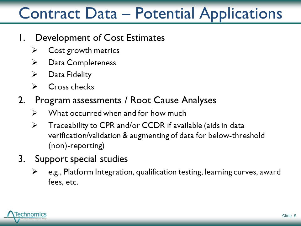 Contract Data – Potential Applications 1.Development of Cost Estimates Cost growth metrics Data Completeness Data Fidelity Cross checks 2.Program asse