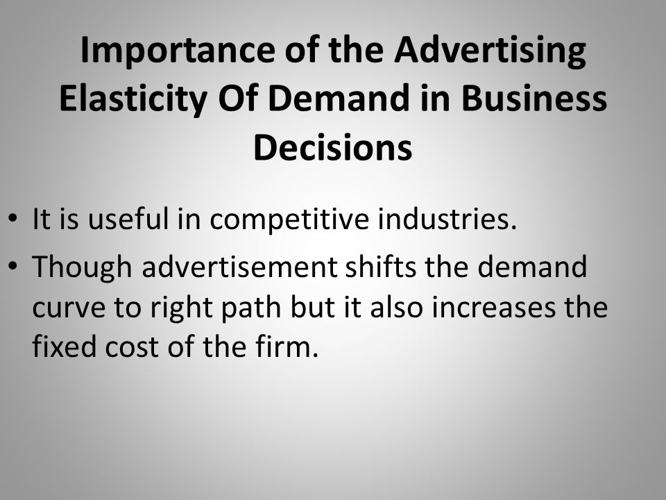 Importance of the Advertising Elasticity Of Demand in Business Decisions It is useful in competitive industries. Though advertisement shifts the deman